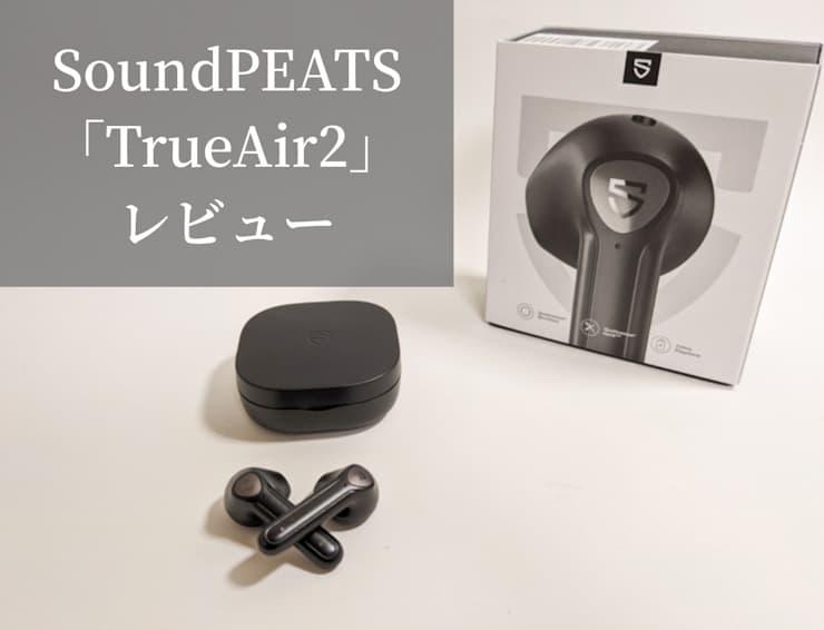【SoundPEATS TrueAir2レビュー】aptXコーデック・QCC3040搭載のコスパがいいインナーイヤー型完全ワイヤレスイヤホン