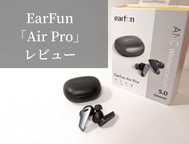 【EarFun Air Proレビュー】手の届くANCとカッコイイデザインはまさにプロと言える高音質な6マイク搭載完全ワイヤレスイヤホン